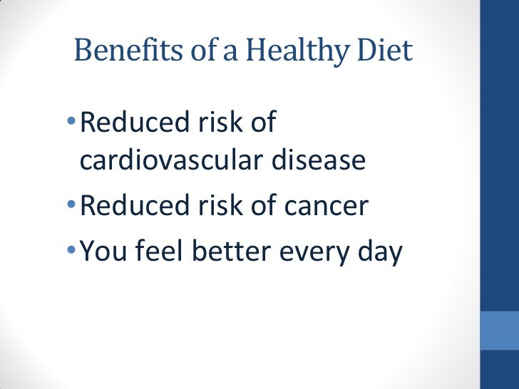 Benefits of a Healthy Diet•Reduced risk of cardiovascular disease•Reduced risk of cancer•You feel better every day