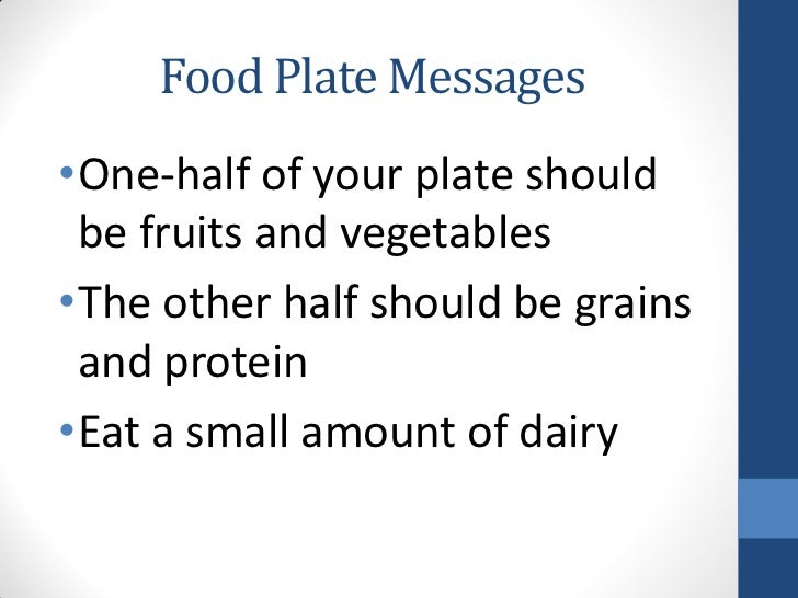 Food Plate Messages•One-half of your plate should be fruits and vegetables•The other half should be grains and protein•Eat...