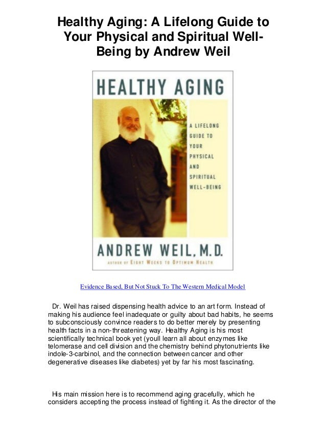Healthy Aging: A Lifelong Guide to Your Physical and Spiritual Well- Being by Andrew Weil Evidence Based, But Not Stuck To...