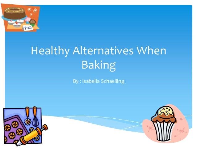 Healthy Alternatives When Baking By : Isabella Schaelling