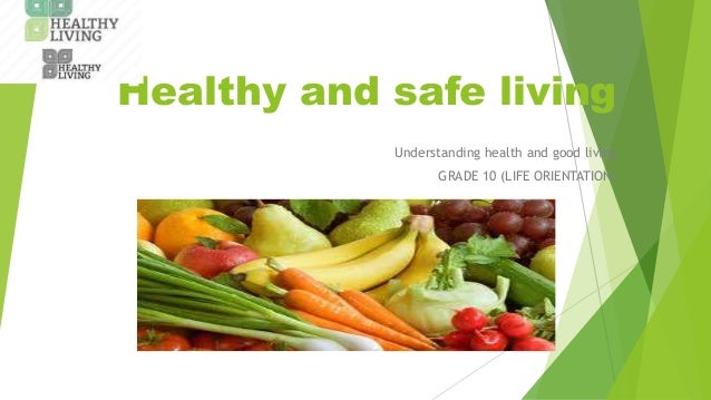 Healthy and safe living Understanding health and good living GRADE 10 (LIFE ORIENTATION)