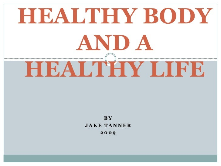 HEALTHY BODY    AND A HEALTHY LIFE          BY     JAKE TANNER         2009