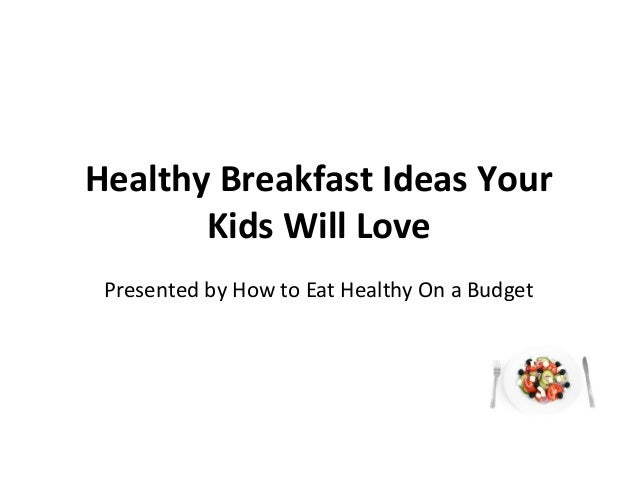 Healthy Breakfast Ideas Your Kids Will Love Presented by How to Eat Healthy On a Budget