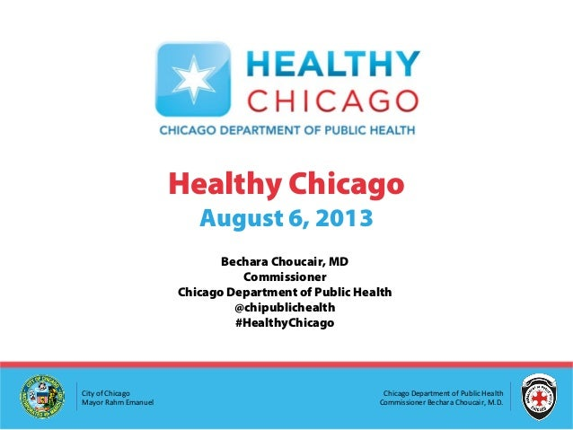Chicago Department of Public Health Commissioner Bechara Choucair, M.D. City of Chicago Mayor Rahm Emanuel Healthy Chicago...