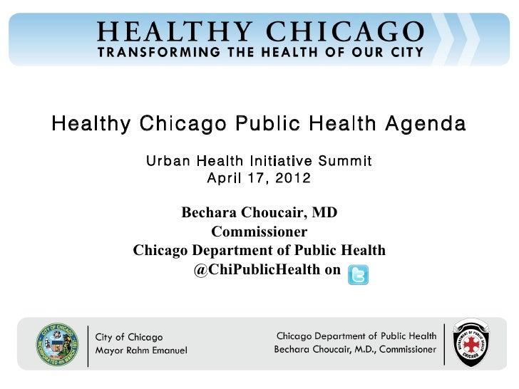 Healthy Chicago Public Health Agenda        Urban Health Initiative Summit               April 17, 2012             Bechar...