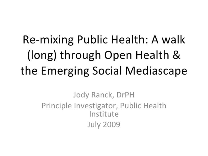 Re-mixing Public Health: A walk (long) through Open Health & the Emerging Social Mediascape Jody Ranck, DrPH Principal Inv...