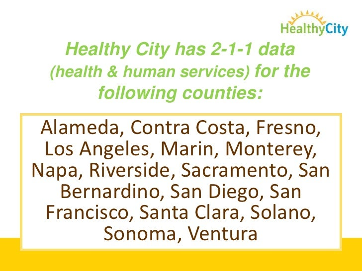 Healthy City has 2-1-1 data (health & human services) for the following counties:<br />Alameda, Contra Costa, Fresno, <br ...