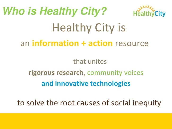Who is Healthy City?<br />Healthy City is <br />an information + action resource<br /> that unites <br />rigorous research...