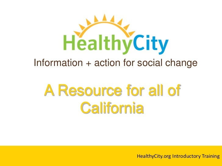 Information + action for social change<br />A Resource for all of California <br />HealthyCity.org Introductory Training<b...