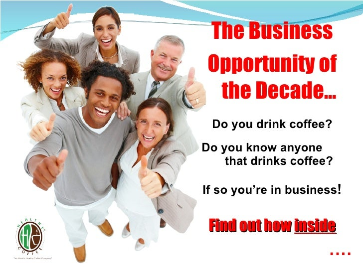 The Business Opportunity of the Decade… Do you drink coffee? Do you know anyone  that drinks coffee? If so you're in busin...