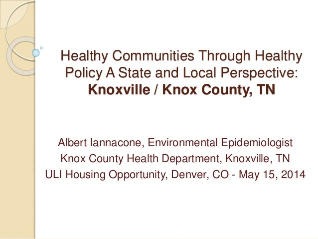 Healthy Communities Through Healthy Policy A State and Local Perspective: Knoxville / Knox County, TN Albert Iannacone, En...