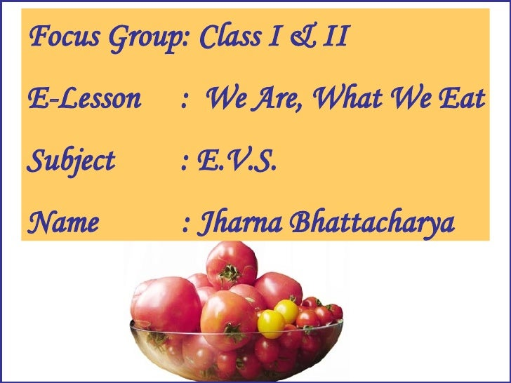 Focus Group: Class I & II E-Lesson :  We Are, What We Eat Subject : E.V.S. Name   : Jharna Bhattacharya