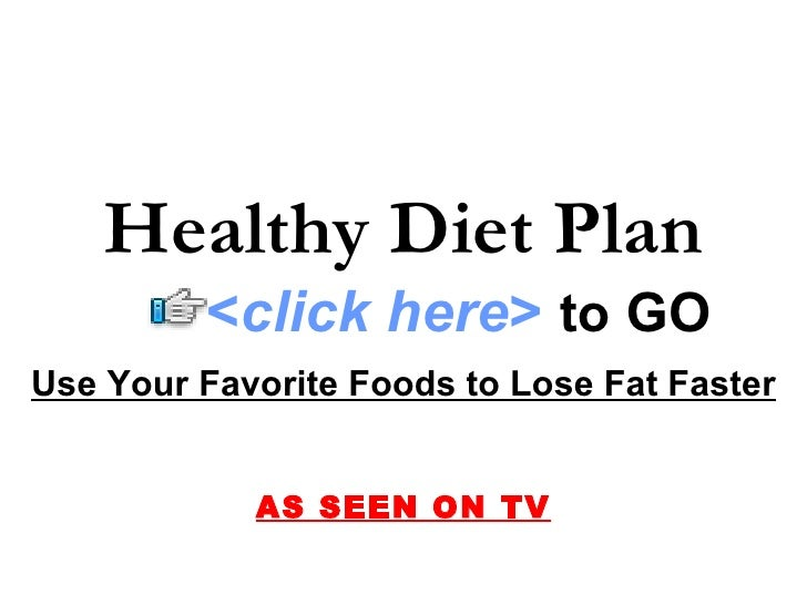 Healthy Diet Plan          <click here> to GO Use Your Favorite Foods to Lose Fat Faster               AS SEEN ON TV