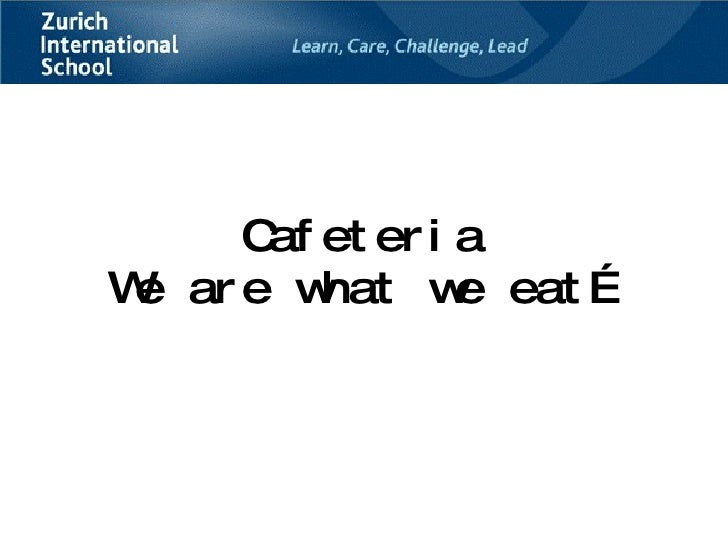 Cafeteria We are what we eat…