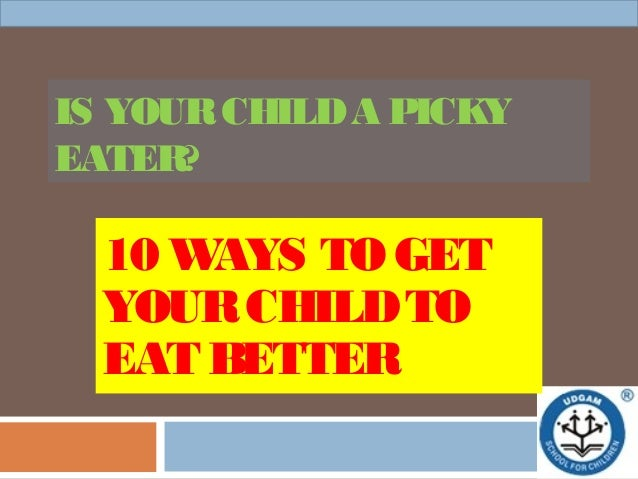 IS YOURCHILDA PICKYEATER?10 WAYS TO GETYOURCHILDTOEAT BETTER