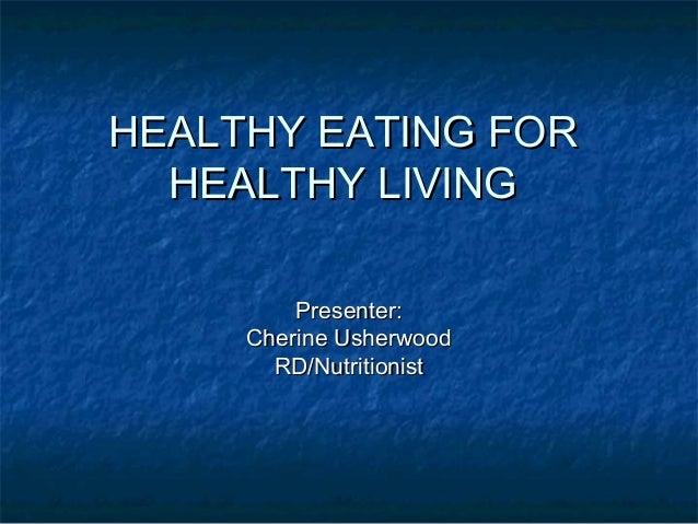 HEALTHY EATING FORHEALTHY EATING FOR HEALTHY LIVINGHEALTHY LIVING Presenter:Presenter: Cherine UsherwoodCherine Usherwood ...