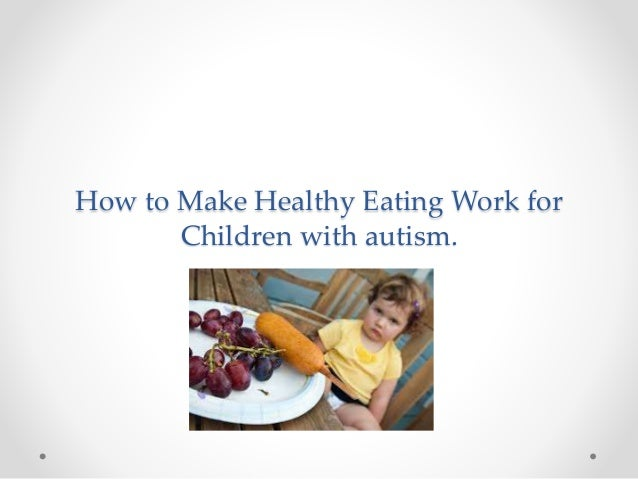How to Make Healthy Eating Work for Children with autism.