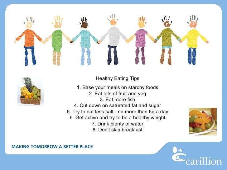 Healthy Eating Tips 1. Base your meals on starchy foods 2. Eat lots of fruit and veg 3. Eat more fish 4. Cut down on sat...