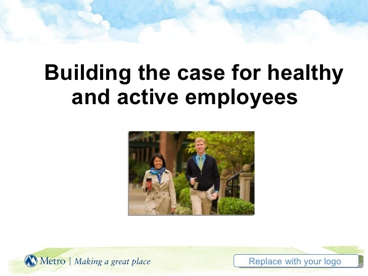 Building the case for healthy    and active employees  Replace with your logo