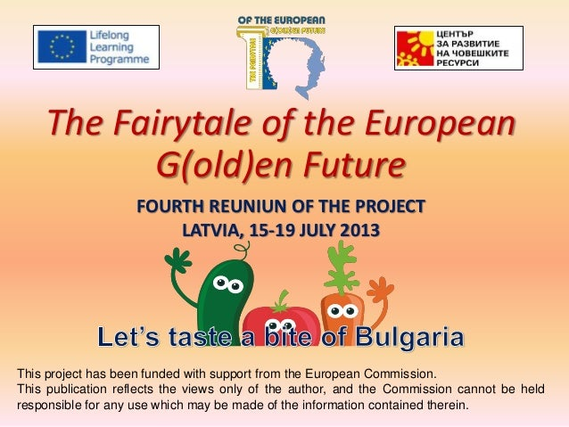 FOURTH REUNIUN OF THE PROJECT LATVIA, 15-19 JULY 2013 The Fairytale of the European G(old)en Future This project has been ...