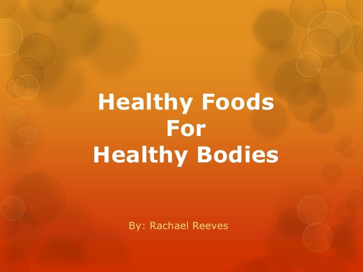 Healthy Foods ForHealthy Bodies<br />By: Rachael Reeves<br />