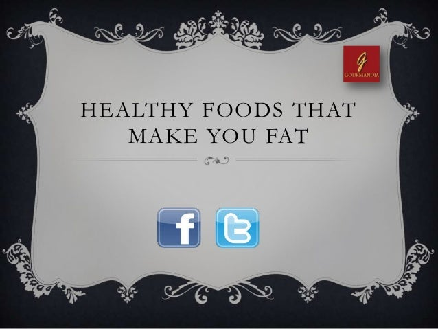 HEALTHY FOODS THATMAKE YOU FAT