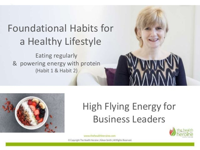 High Flying Energy for Business Leaders Foundational Habits for a Healthy Lifestyle Eating regularly & powering energy wit...