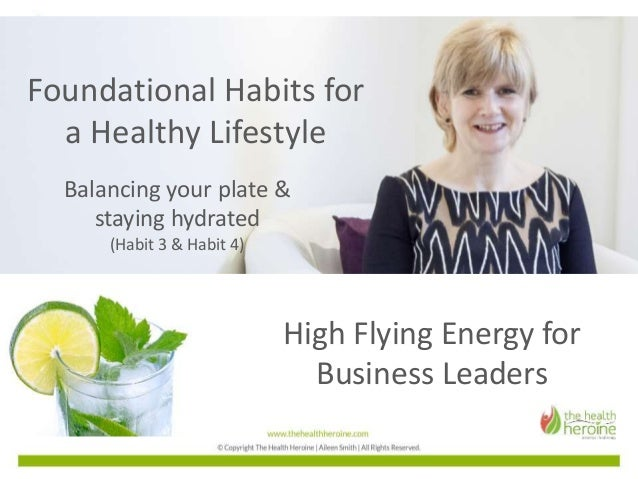 High Flying Energy for Business Leaders Foundational Habits for a Healthy Lifestyle Balancing your plate & staying hydrate...