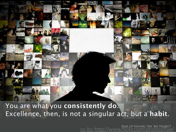 You are what actions, they become your habits.   Watch your you consistently do. Excellence, then, is not become your char...