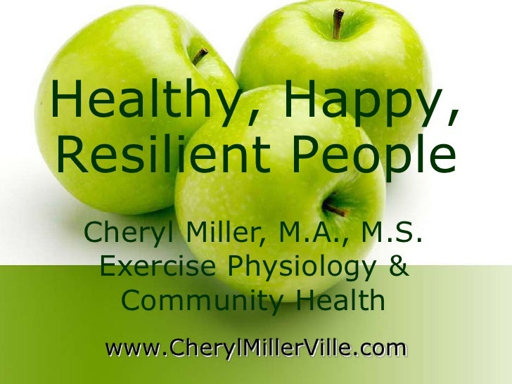 Healthy, Happy, Resilient People<br />Cheryl Miller, M.A., M.S. Exercise Physiology & Community Health <br />www.CherylMil...