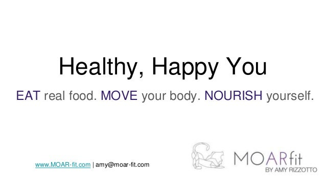 Healthy, Happy You EAT real food. MOVE your body. NOURISH yourself. www.MOAR-fit.com | amy@moar-fit.com