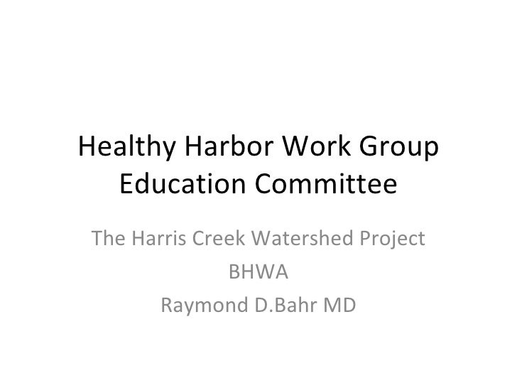 Healthy Harbor Work Group Education Committee The Harris Creek Watershed Project BHWA Raymond D.Bahr MD