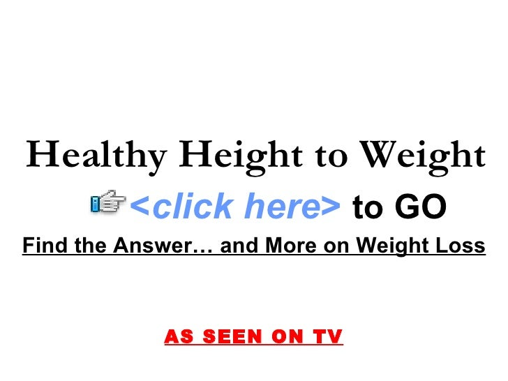 Find the Answer… and More on Weight Loss AS SEEN ON TV Healthy Height to Weight < click here >   to   GO