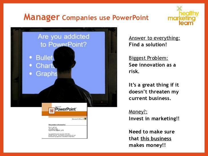 Manager  Companies use PowerPoint <ul><li>Answer to everything: </li></ul><ul><li>Find a solution! </li></ul><ul><li>Bigge...