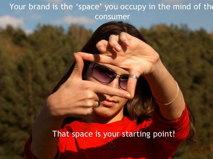 Your brand is the 'space' you occupy in the mind of the consumer That space is your starting point!