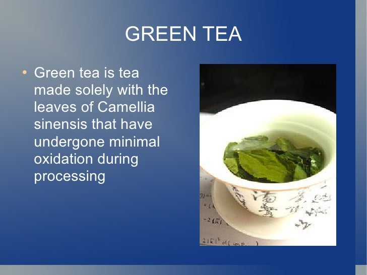 GREEN TEA <ul><li>Green tea is tea made solely with the leaves of Camellia sinensis that have undergone minimal oxidation ...