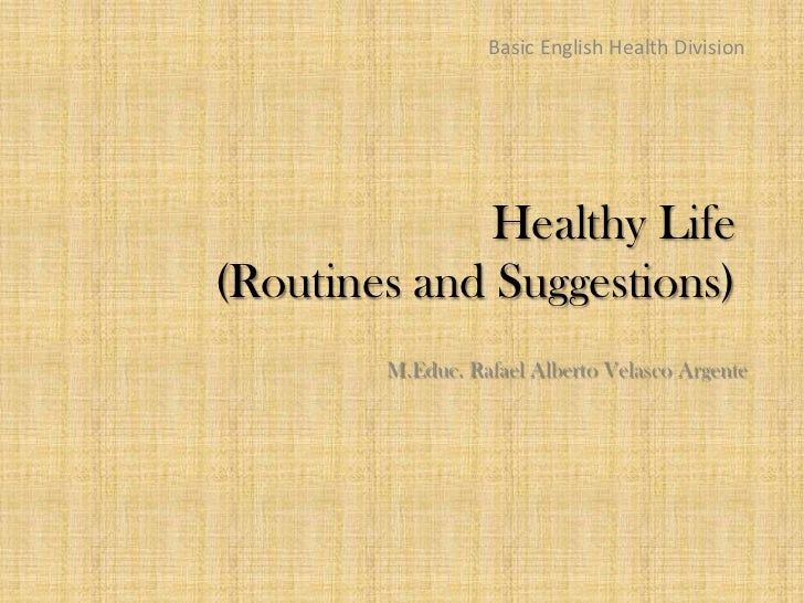 Basic English Health Division              Healthy Life(Routines and Suggestions)        M.Educ. Rafael Alberto Velasco Ar...