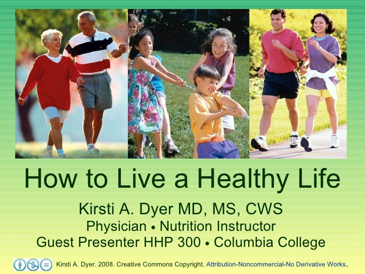How to Live a Healthy Life Kirsti A. Dyer MD, MS, CWS Physician    Nutrition Instructor Guest Presenter HHP 300    Colum...