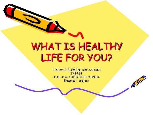 WHAT IS HEALTHYWHAT IS HEALTHY LIFE FOR YOU?LIFE FOR YOU? BOROVJE ELEMENTARY SCHOOLBOROVJE ELEMENTARY SCHOOL ZAGREBZAGREB ...