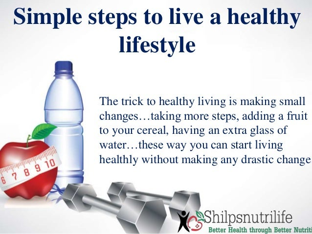 Simple steps to live a healthy lifestyle The trick to healthy living is making small changes…taking more steps, adding a f...