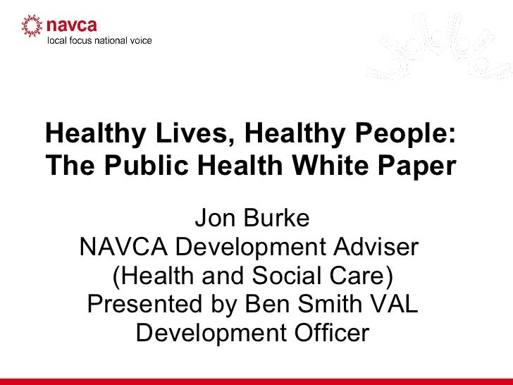 Healthy Lives, Healthy People:  The Public Health White Paper  Jon Burke NAVCA Development Adviser  (Health and Social Car...