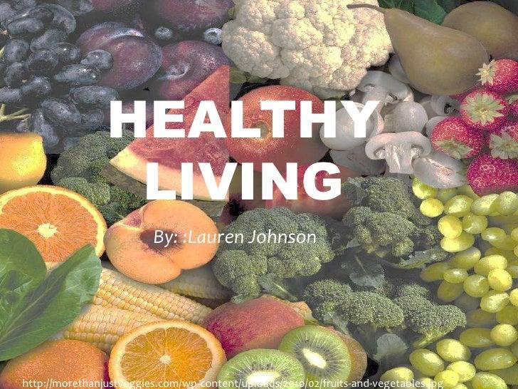 Healthy Living<br />By: :Lauren Johnson<br />http://morethanjustveggies.com/wp-content/uploads/2010/02/fruits-and-vegetabl...