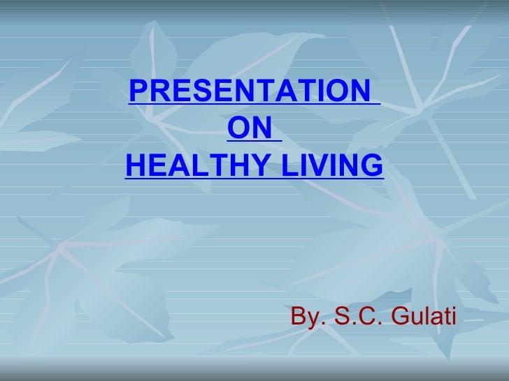 PRESENTATION     ONHEALTHY LIVING        By. S.C. Gulati