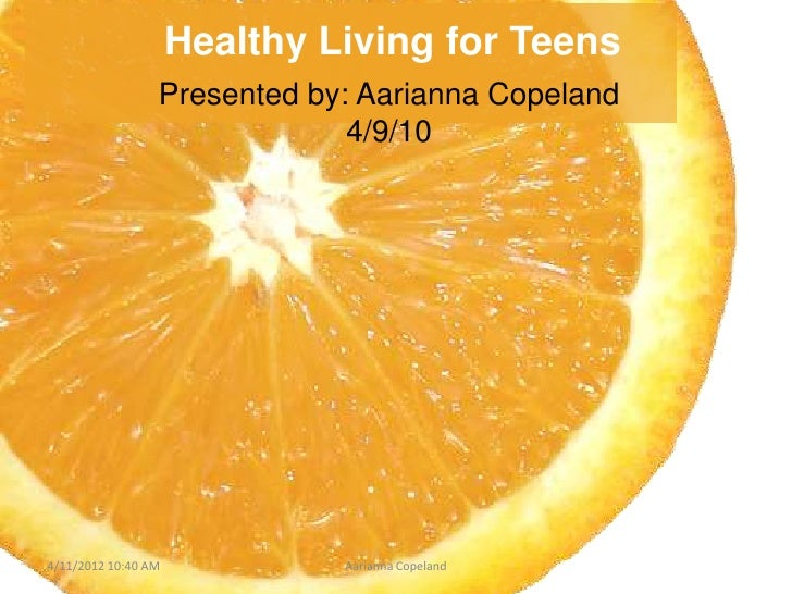 Healthy Living for Teens                 Presented by: Aarianna Copeland                              4/9/104/11/2012 10:4...