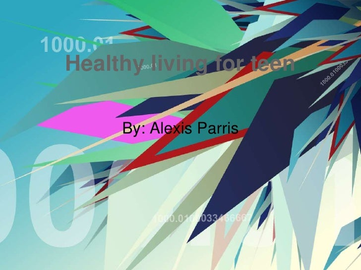 Healthy living for teen     By: Alexis Parris