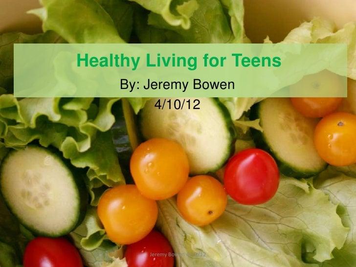 Healthy Living for Teens     By: Jeremy Bowen           4/10/12         Jeremy Bowen 4/12/12