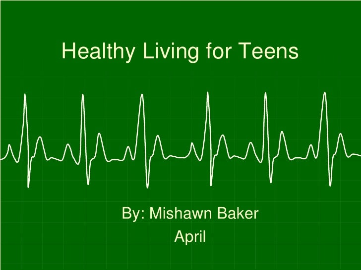 Healthy Living for Teens      By: Mishawn Baker             April