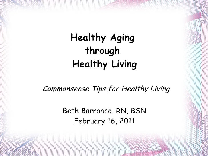 Healthy Aging  through  Healthy Living Commonsense Tips for Healthy Living Beth Barranco, RN, BSN February 16, 2011
