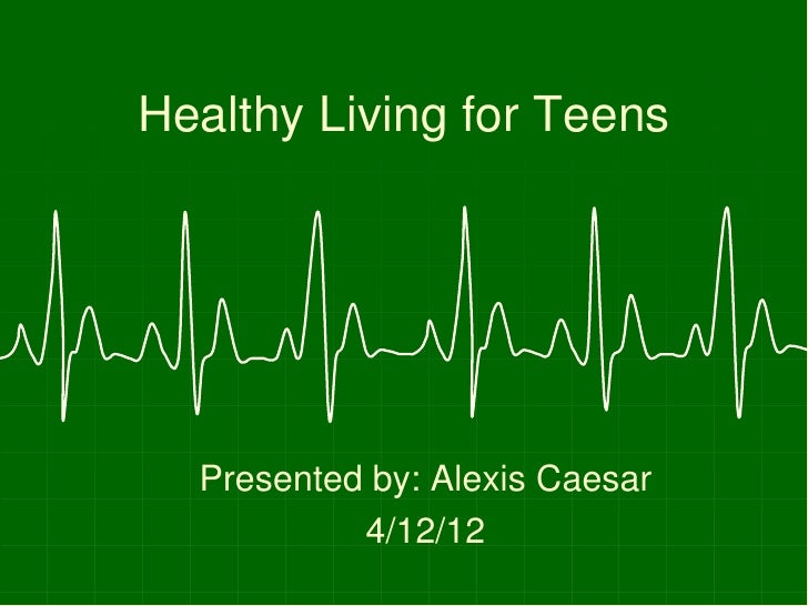 Healthy Living for Teens  Presented by: Alexis Caesar           4/12/12
