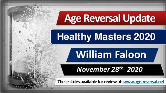 These slides available for review at: www.age-reversal.net AgeReversalUpdate William Faloon November 28th 2020 Healthy Mas...